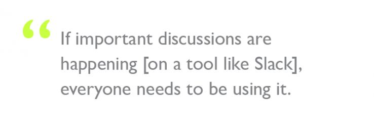 "Quote: ""If important discussions are happening [on a tool like Slack], everyone needs to be using it."""