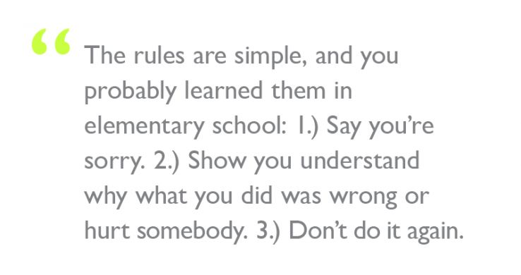 "Quote: ""The rules are simple, and you probably learned them in elementary school: 1.) Say you're sorry. 2.) Show you understand why what you did was wrong or hurt somebody. 3.) Don't do it again."""