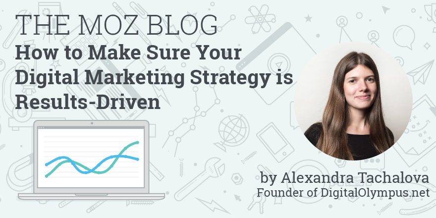 moz.com - How to Make Sure Your Digital Marketing Strategy is Results-Driven