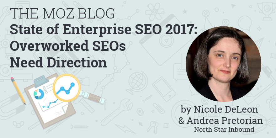 State of Enterprise SEO 2017: Overworked SEOs Need Direction – Moz